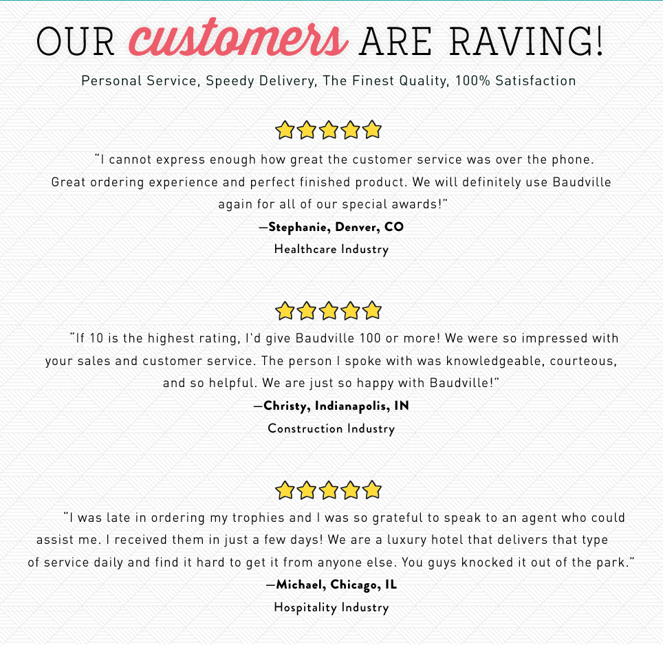 Our customers are raving! Personal service, speedy delivery, the finest quality, 100% satisfaction.