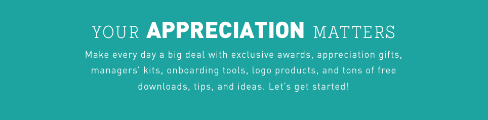 Your appreciation matters. Make every day a big deal with exclusive awards, appreciation gifts, managers' kits, onboarding tools, logo products, and tons of free downloads, tips and ideas. Let's get started!