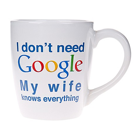"""Home Essentials & Beyond """"I Don't Need Google My Wife Knows Everything"""" Mug at Bed Bath & Beyond in Cypress, TX   Tuggl"""