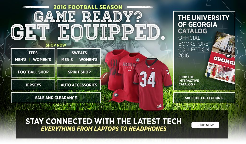 2016 Football Season.  Game Ready? Get Equipped. Men's Tees, Shop Now. Women's Tees, Shop Now. Men's Sweats, Shop Now. Women's Sweats, Shop Now.  Football Shop, Shop Now. Spirit Shop, Shop Now. Jerseys, Shop Now. Auto Accessories, Shop Now. 25% off Clearance, Shop Now. University of Georgia Catalog. Shop the interactive catalog. Shop the collection.