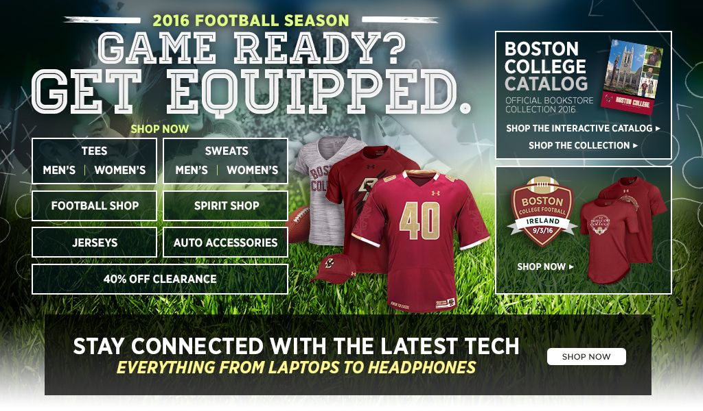 2016 Football Season.  Game Ready? Get Equipped. Men's Tees, Shop Now. Women's Tees, Shop Now. Men's Sweats, Shop Now. Women's Sweats, Shop Now.  Football Shop, Shop Now. Spirit Shop, Shop Now. Jerseys, Shop Now. Auto Accessories, Shop Now. 25% off Clearance, Shop Now. Boston College Catalog. Shop the interactive catalog. Shop the collection.
