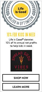 Life is Good donates 10% of its annual net profits to help kids in need. Shop Now. Learn More.