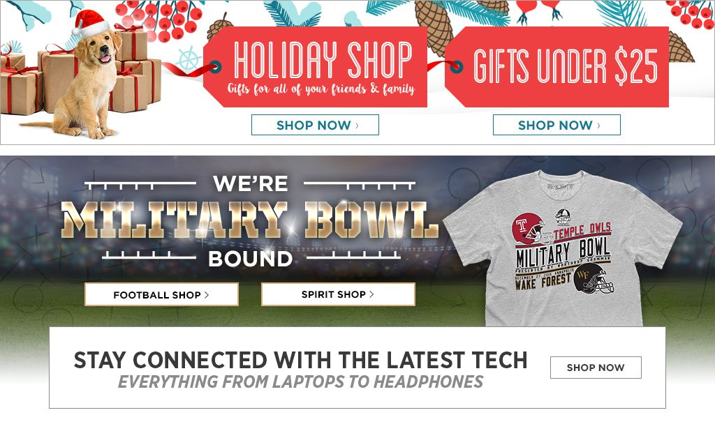 Holiday Shop. Gifts for everyone on your list. Shop Now. Gifts under $25. Shop now. We're Bowl Bound.  Football Shop, Shop Now. Spirit Shop, Shop Now.