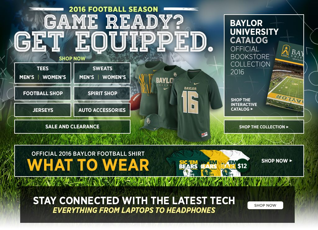 2016 Football Season.  Game Ready? Get Equipped. Men's Tees, Shop Now. Women's Tees, Shop Now. Men's Sweats, Shop Now. Women's Sweats, Shop Now.  Football Shop, Shop Now. Spirit Shop, Shop Now. Jerseys, Shop Now. Auto Accessories, Shop Now. 25% off Clearance, Shop Now. Baylor University Catalog. Shop the interactive catalog. Shop the collection.