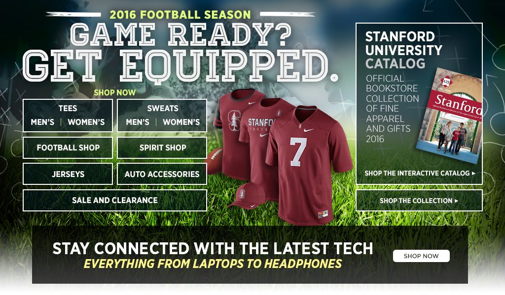 2016 Football Season.  Game Ready? Get Equipped. Men's Tees, Shop Now. Women's Tees, Shop Now. Men's Sweats, Shop Now. Women's Sweats, Shop Now.  Football Shop, Shop Now. Spirit Shop, Shop Now. Jerseys, Shop Now. Auto Accessories, Shop Now. 25% off Clearance, Shop Now. Stanford University Catalog. Shop the interactive catalog. Shop the collection.