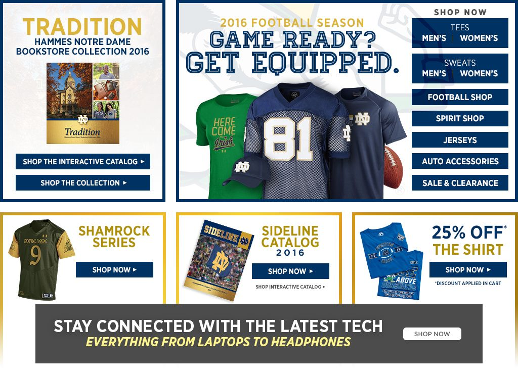 Tradition Hammes Notre Dame Bookstore Collection 2016. Shop the Interactive Catalog. Shop the Collection. 2016 Football Season.  Game Ready? Get Equipped. Men's Tees, Shop Now. Women's Tees, Shop Now. Men's Sweats, Shop Now. Women's Sweats, Shop Now.  Football Shop, Shop Now. Spirit Shop, Shop Now. Jerseys, Shop Now. Auto Accessories, Shop Now. 25% off Clearance, Shop Now. Shamrock Series, Shop All. Sideline Catalog 2016, Shop Now.  The Shirt, Shop Now.