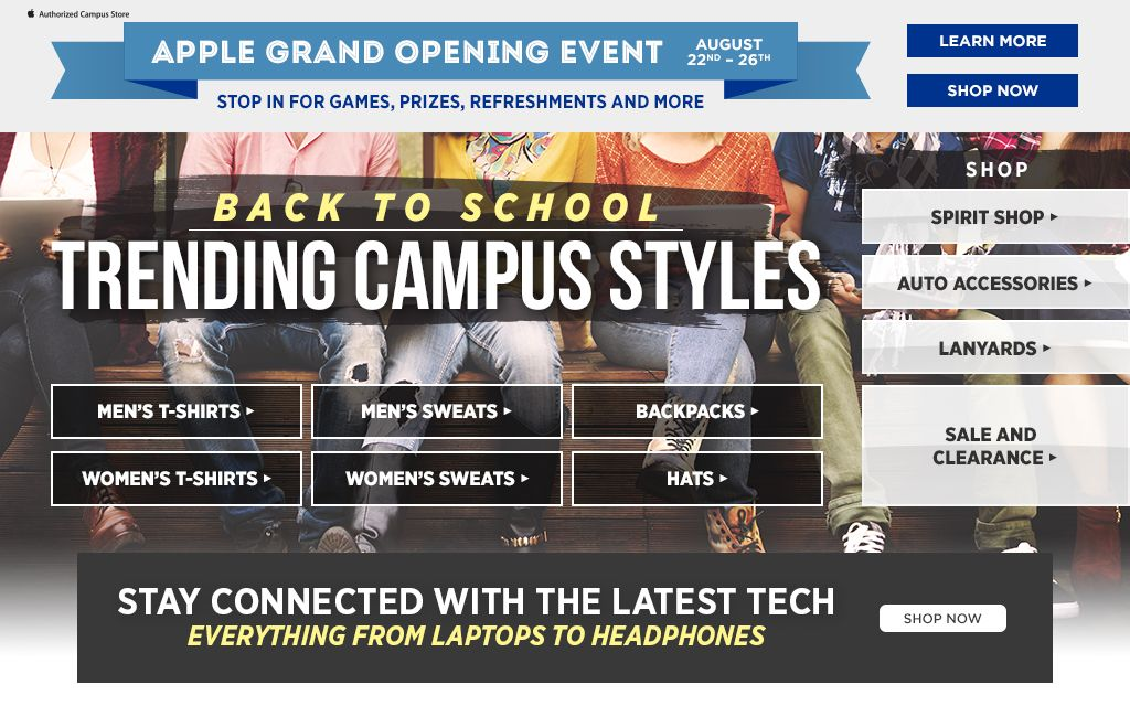 Apple Grand Opening Event. August 22nd through the 26th. Stop in for games, prizes, refreshments, and more. Learn more. Shop now. Back to school, trending campus styles. Shop men's t-shirts, shop women's t-shirts, shop backpacks, shop hats. Shop essentials. Shop spirit, shop auto accessories, shop lanyards, shop textbooks, shop sale & clearance.