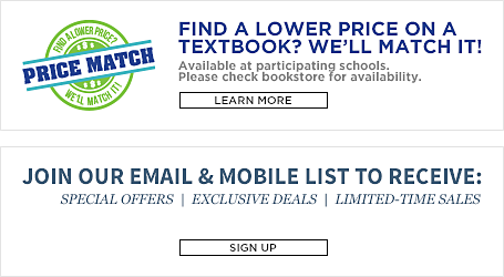 Price Match. Find a lower price on a textbook? We will match it! Available at participating schools. Please check bookstore for availability. Learn More. Join our email and mobile list to receive special offers, exclusive deals, and limited time sales. Sign up.