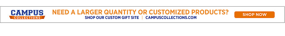 Campus Collections, Need a larger quanity or customized products? Shop now.