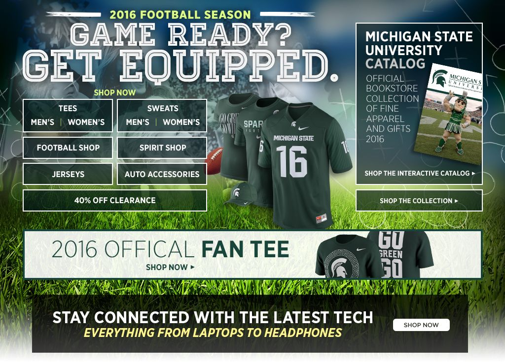 2016 Football Season.  Game Ready? Get Equipped. Men's Tees, Shop Now. Women's Tees, Shop Now. Men's Sweats, Shop Now. Women's Sweats, Shop Now.  Football Shop, Shop Now. Spirit Shop, Shop Now. Jerseys, Shop Now. Auto Accessories, Shop Now. 25% off Clearance, Shop Now. MSU Catalog. Shop the interactive catalog. Shop the collection.