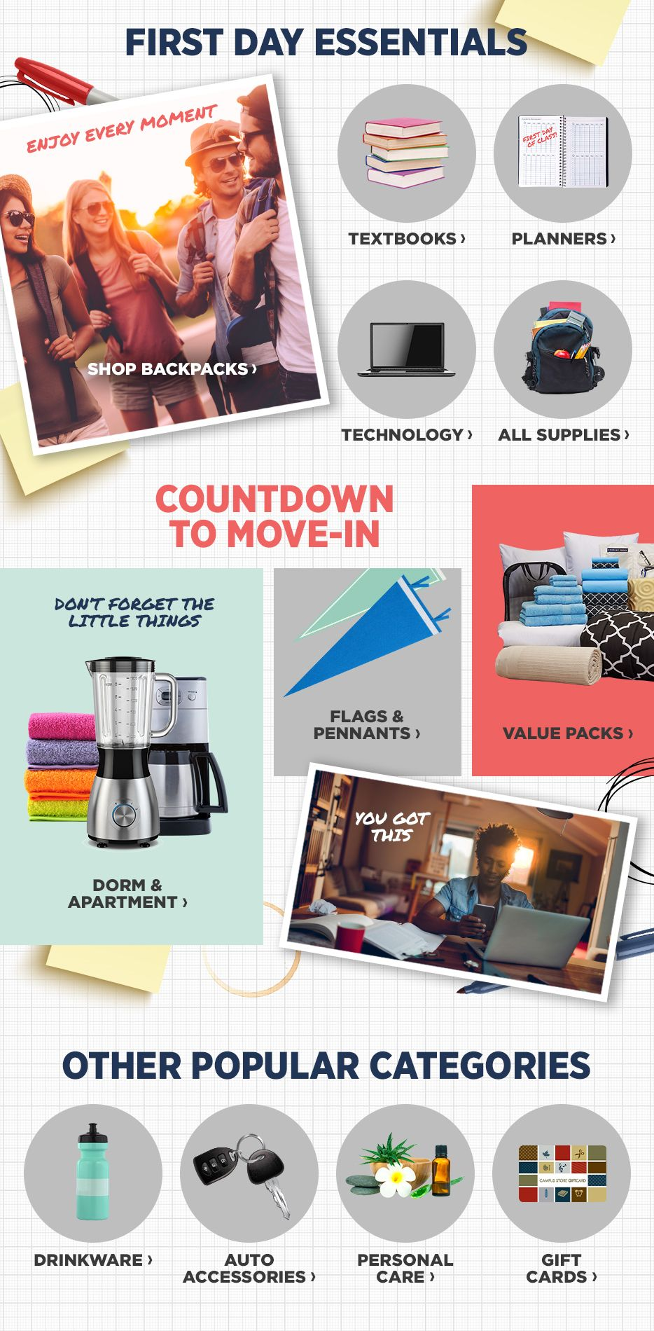 First Day Essentials. Shop Textbooks. Shop Planners. Shop Technology. Shop All Supplies. Countdown to Move-In. Shop Dorm & Apartment. Shop Flags & Pennants. Shop Value Packs. Other Popular Categories. Shop Drinkware. Shop Auto Accessories. Shop Personal Care. Shop Gift Cards.