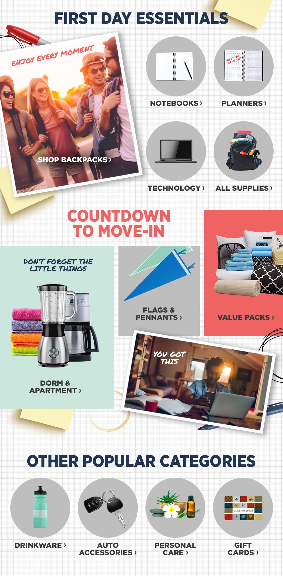First Day Essentials. Shop Notebooks. Shop Planners. Shop Technology. Shop All Supplies. Countdown to Move-In. Shop Dorm & Apartment. Shop Flags & Pennants. Shop Value Packs. Other Popular Categories. Shop Drinkware. Shop Auto Accessories. Shop Personal Care. Shop Gift Cards.