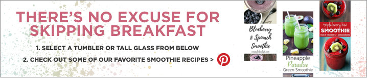 There's no excuse for skipping breakfast. 1. Select a tumbler or tall glass from below. 2. Check out some of our favorite smoothie recipes on Pinterest.