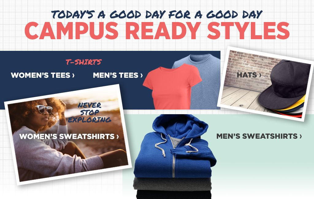 Today's a Good Day for a Good Day. Campus Ready Styles. Shop Men's Tees. Shop Women's Tees. Shop Hats. Shop Women's Sweatshirts. Shop Men's Sweatshirts.