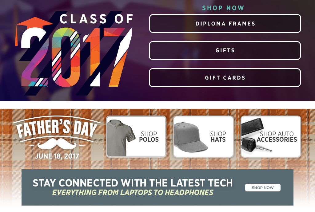 Class of 2017. Diploma Frames. Gifts. Gift Cards. Shop Now. Father's Day June 18, 2017. Shop Polos. Shop Hats. Shop Auto Accessories.