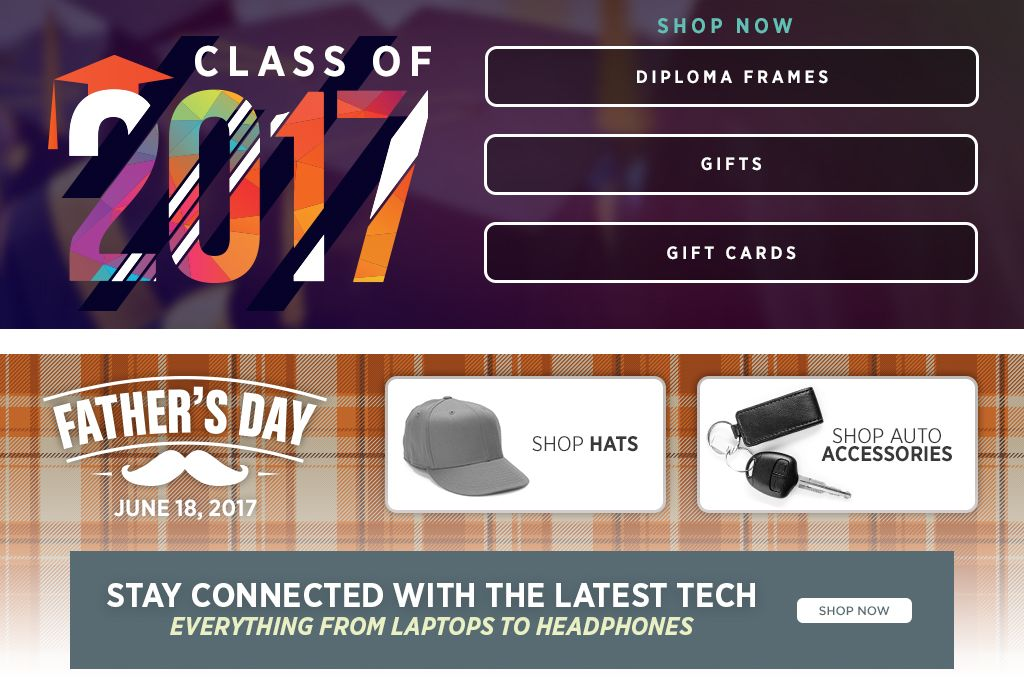 Class of 2017. Diploma Frames. Gifts. Gift Cards. Shop Now. Father's Day June 18, 2017. Shop Hats. Shop Auto Accessories.