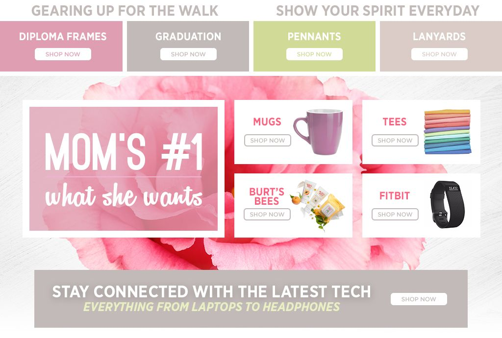 Gearing up for the Walk. Show your Spirit Everyday. Shop Diploma Frames. Shop Graduation. Shop Pennants. Shop Lanyards. Mom's Number One - What She Wants. Shop Drinkware. Shop Tees. Shop Burt's Bees. Shop FitBit.