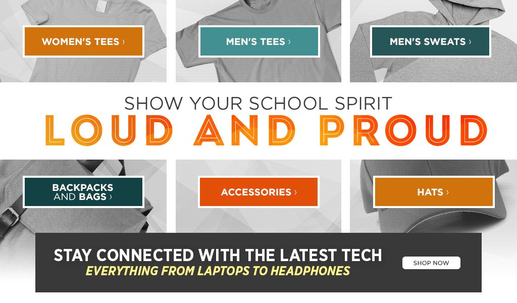Show your school spirit loud and proud.  Shop Women's Tees. Shop Men's Tees. Shop Backpacks and Bags. Shop Accessories.
