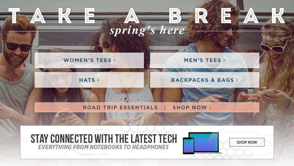 Take a Break. Spring's Here. Women's Tees. Men's Tees. Hats. Backpacks & Bags. Tech.