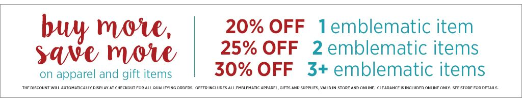 Buy more save more on apparel and gifts. 20% off 1 emblematic item, 25% off 2 emblematic items, 30% off 3 or more emblematic items.