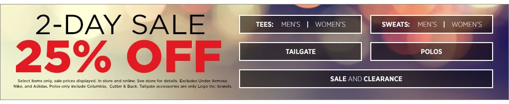 2-day sale. 25% off select items only. Sale prices displayed. In-store and online. See stores for details. Excludes Under Armour, Nike, and Adidas. Polos include Columbia and Cutter & Buck. Tailgate accessories are only Logo Inc. brand. Shop Men's Tees. Shop Women's Tees. Shop Men's Sweats. Shop Women's Sweats. Shop tailgate. Shop Polos. Shop Sale and Clearance.