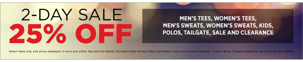 2-day sale. 25% off select items only. Sale prices displayed. In-store and online. See stores for details. Excludes Under Armour, Nike, and Adidas. Polos include Columbia and Cutter & Buck. Tailgate accessories are only Logo Inc. brand. Shop Men's Tees. Shop Women's Tees. Shop Men's Sweats. Shop Women's Sweats. Shop tailgate. Shop Kids. Shop Polos. Shop Sale and Clearance.