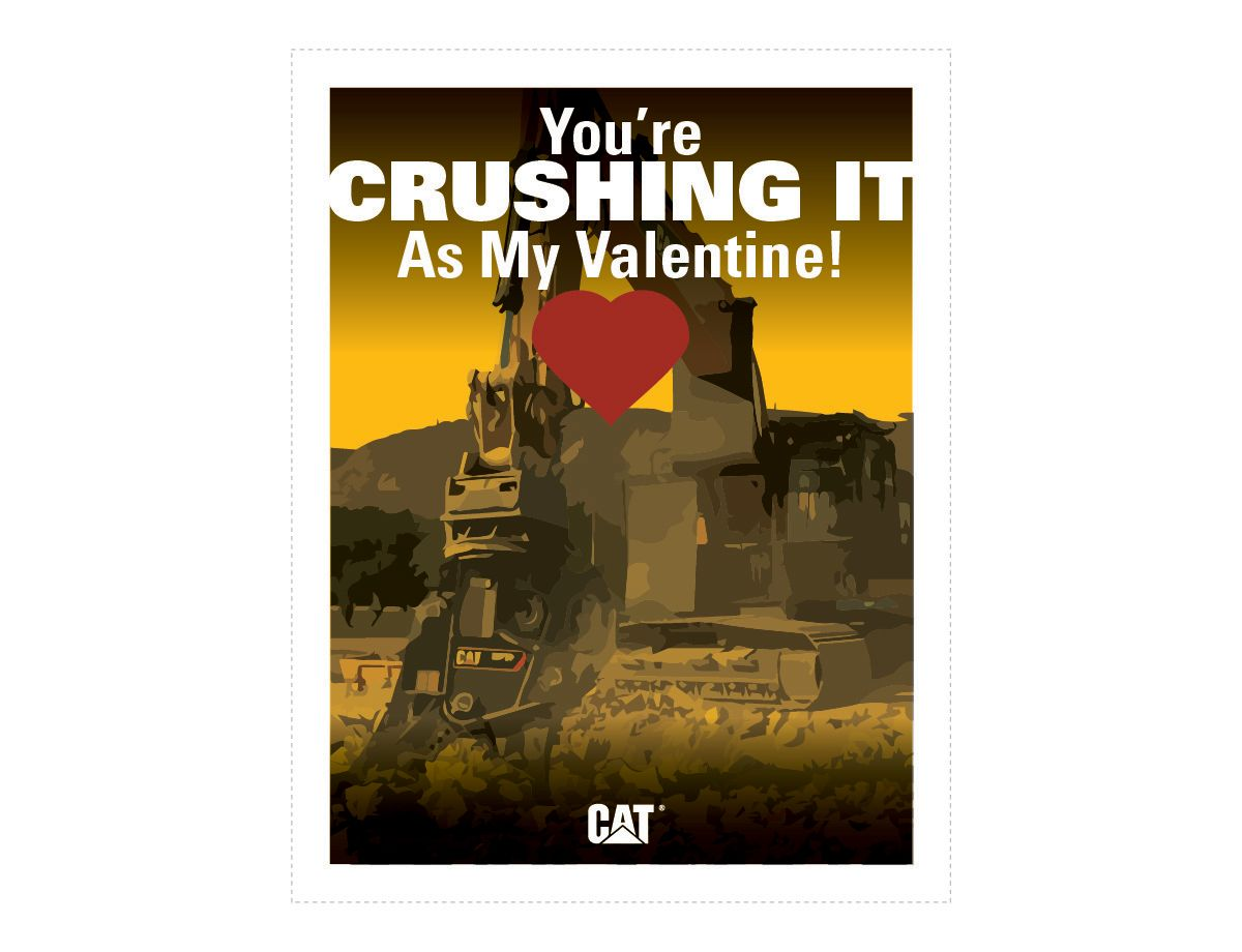 <a href='http://s7d2.scene7.com/is/image/Caterpillar/CM20180205-22847-62948'>Download You're CRUSHING IT As My Valentine!</a>