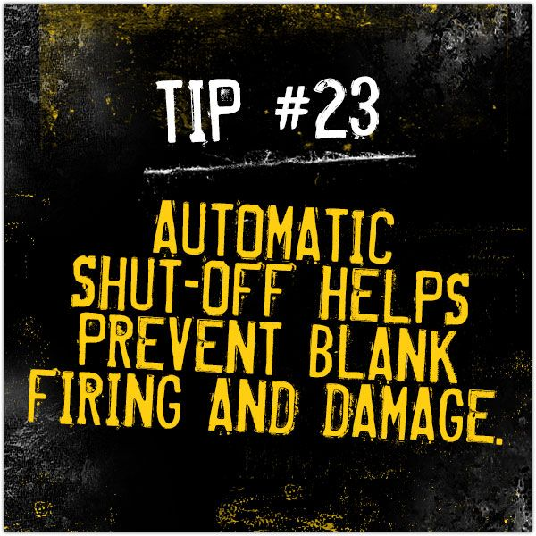 Tip #23 - Automatic Shut-off Helps Prevent Blank Firing and Damage.