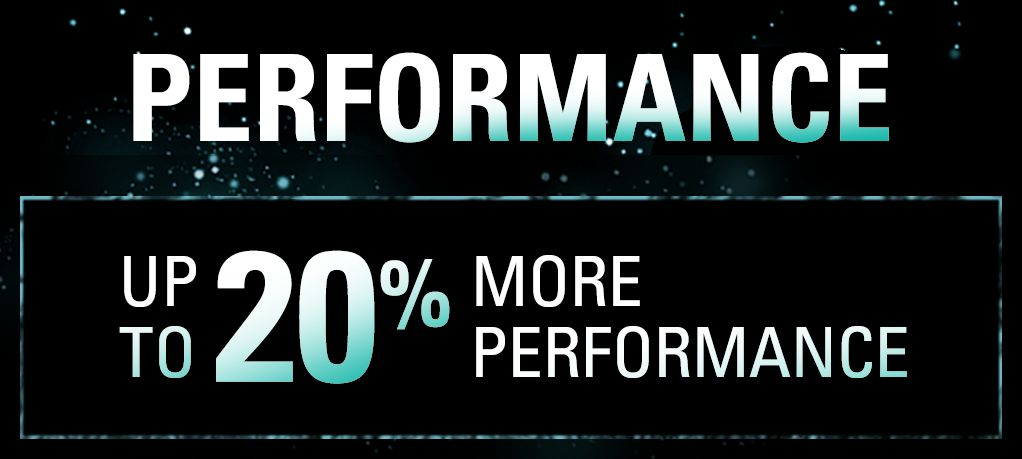 Performance - Up to 20% More Performance