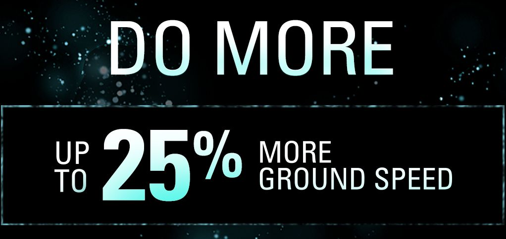 Do More - Up To 25% More Ground Speed