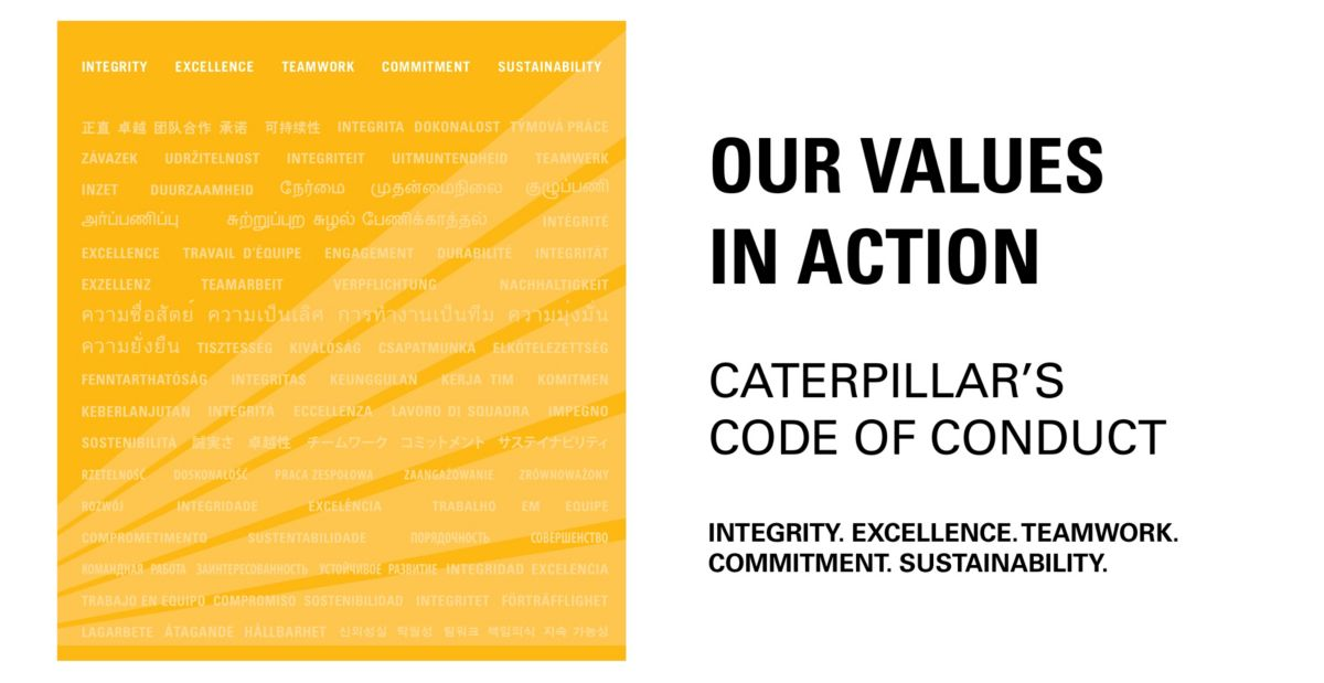 OUR VALUES  IN ACTION  CATERPILLAR'S  CODE OF CONDUCT  INTEGRITY. EXCELLENCE. TEAMWORK. COMMITMENT. SUSTAINABILITY.
