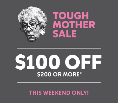 Tough Mother Sale: $100 off when you spend $200 or more*