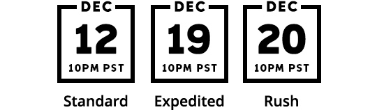 December 12 by 10 pm PST Standard, December 19 by 10 pm PST Expedited, December 20 by 10 pm PST Rush.