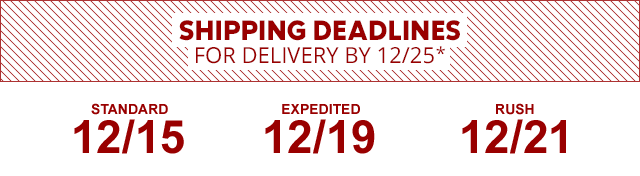 Shipping deadlines for Delivery by December 25. Standard Dec. 15. Expedited Dec. 19. Rush Dec. 21.