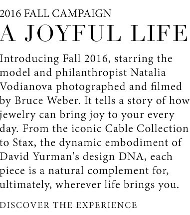 2016 Fall Campaign. A Joyful Life. Introducing Fall 2016, starring the model and philanthropist Natalia Vodianova photographed and filmed by Bruce Weber. It tells a story of how jewelry can bring joy to your every day. From the iconic Cable Collection to Stax, the layered and dynamic embodiment of David Yurman's design DNA, each piece is a natural complement for, ultimately, wherever life brings you.