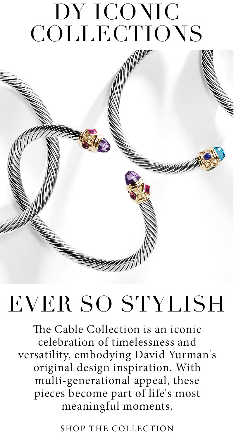 Ever So Stylish. The Cable Collection is an iconic celebration of timelessness and versatility, embodying David Yurman's original—and longest standing—design inspiration. With multi-generational appeal, these pieces become part of life's most meaningful moments.