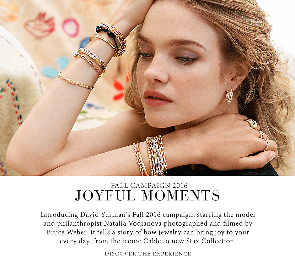 Fall Campaign 2016. Joyful Moments. Introducing David Yurman's Fall 2016 campaign, starring the model and philanthropist Natalia Vodianova photographed and filmed by Bruce Weber. It tells a story of together—and how jewelry can bring joy to your every day, from the iconic Cable Collection to new Stax Collection.