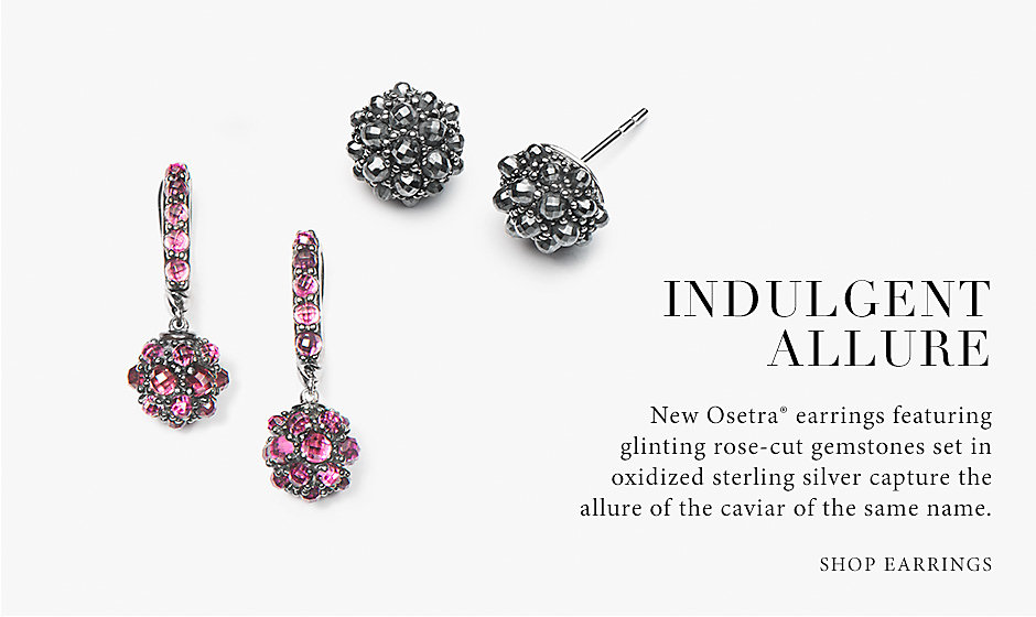 Indulgent Allure. New Osetra® earrings featuring glinting rose-cut gemstones set in oxidized sterling silver capture the allure of the caviar of the same name. Shop Earrings.