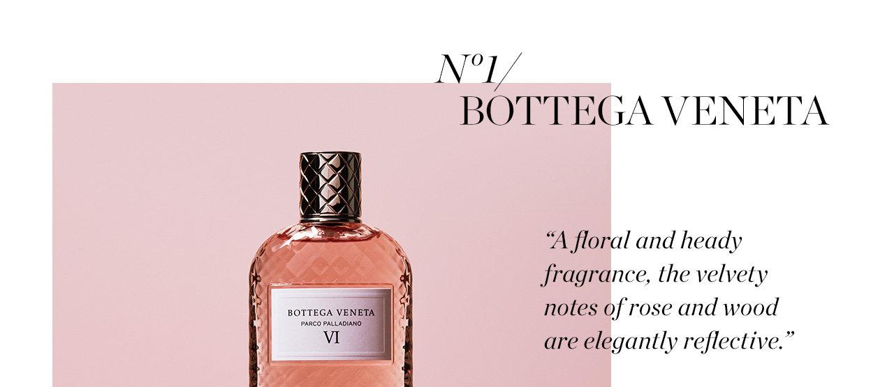 No 1. Bottega veneta. A Floral and heady gragrance, the velvety notes of rose and wood are elegantly reflective. Bottega veneta. Parco Palldino VI eau de parful. $330. Exclusively at Holt Renfrew. Shop Now