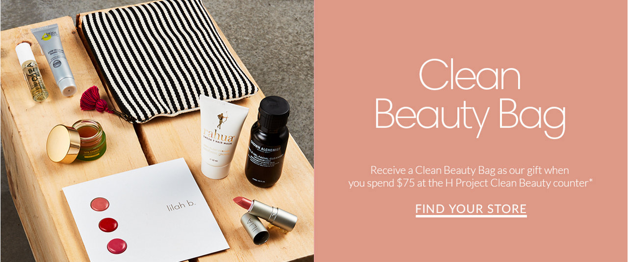 Clean Beauty Bag. Receive a Clean Beauty Bag as our gift when you spend $75 at the H Project Clean Beauty counter* Find Your Store