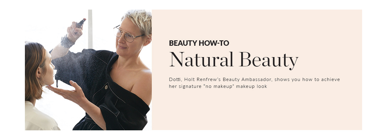 Beauty How-To Natural Beauty Dotti, Holt Renfrew's Beauty Ambassador, shows you how to achieve her signature no makeup makeup look