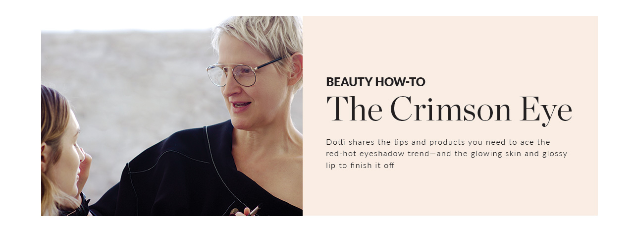 Beauty How-To. The Crimson Eye. Dotti shares the tips and products you need to ace the red-hot eyeshadow trend—and the glowing skin and glossy lip to finish it off