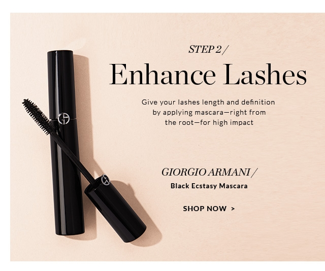 Enhance Lashes                         Give your lashes length and definition by applying mascara—right from the root—for high impact                                                  GIORGIO ARMANI/                          Black Ecstasy Mascara                                                  SHOP NOW