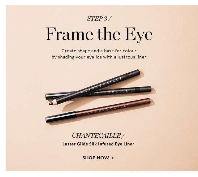 Frame the Eye                         Create shape and a base for colour by shading your eyelids with a lustrous liner                                                   CHANTECAILLE/                          Luster Glide Silk Infused Eye Liner                                                  SHOP NOW