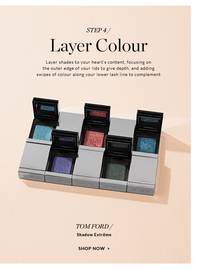 Layer Colour                         Layer shades to your heart's content, focusing on the outer edge of your lids to give depth, and adding swipes of colour along your lower lash line to complement                                                  TOM FORD/                          Shadow Extrême                                                  SHOP NOW
