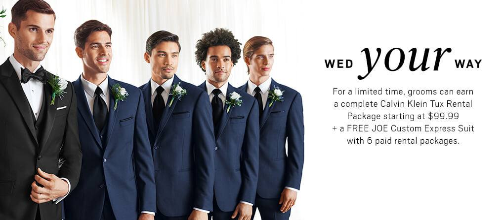 Wed your way for a limited time grooms can earn a complete Calvin Klein TUx rental Package starting at $99.99 + a Free JOE Custom Express Suit with 6 paid rental packages.