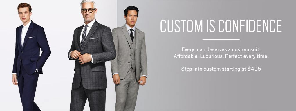 CUSTOM IS CONFIDENCE Every man deserves a custom suit. Affordable. Luxurious. Perfect every time. Step into custom starting at $495.