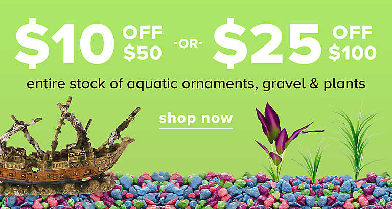 $10 OFF $50 -or- $25 OFF $100 entire stock of aquatic ornaments, gravel & plants