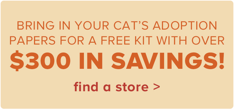 Bring in your cat's adoption papers for a FREE kit with over $300 in savings!.find a store >