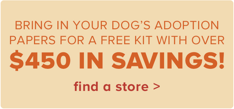 Bring in your dog's adoption papers for a FREE kit with over $450 in savings.find a store >